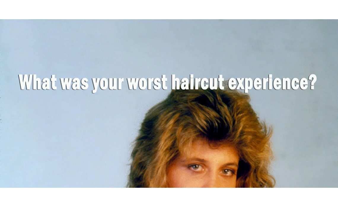 What was your worst haircut experience?
