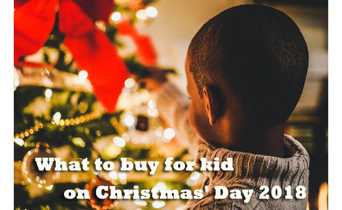 What to buy for kid on Christmas' Day 2018