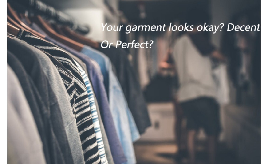 Your garment looks okay?Decent?Or Perfect?
